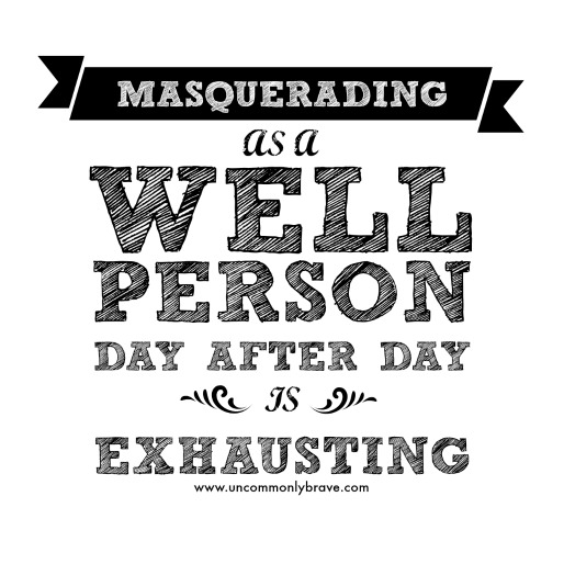 Masquerading as a Well Person Day After Day is Exhausting