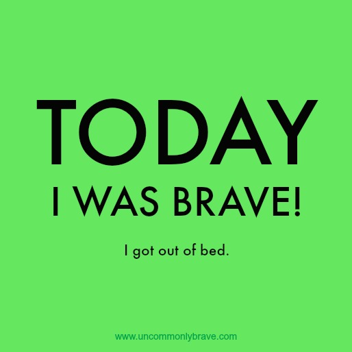 Today I was brave! I got out of bed.