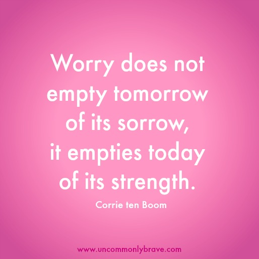 Worry Does Not Empty Tomorrow of Its Sorrow