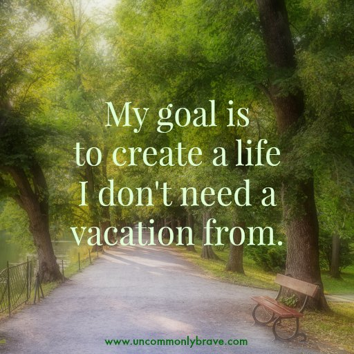 My goal is to create a life I don't need a vacation from.